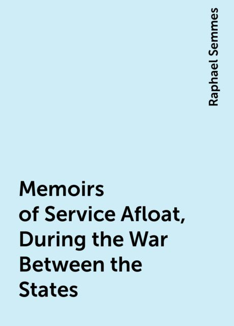 Memoirs of Service Afloat, During the War Between the States, Raphael Semmes