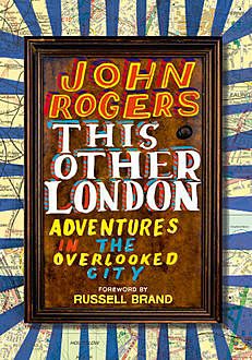 This Other London: Adventures in the Overlooked City, John Rogers