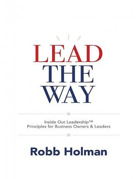 Lead the Way: Inside Out Leadership™ Principles for Business Owners & Leaders, Robb Holman