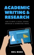 Academic Writing & Research: How to Write a Good, Strong, Important and Interesting Thesis, Neil Mars