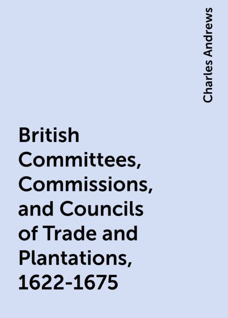 British Committees, Commissions, and Councils of Trade and Plantations, 1622-1675, Charles Andrews