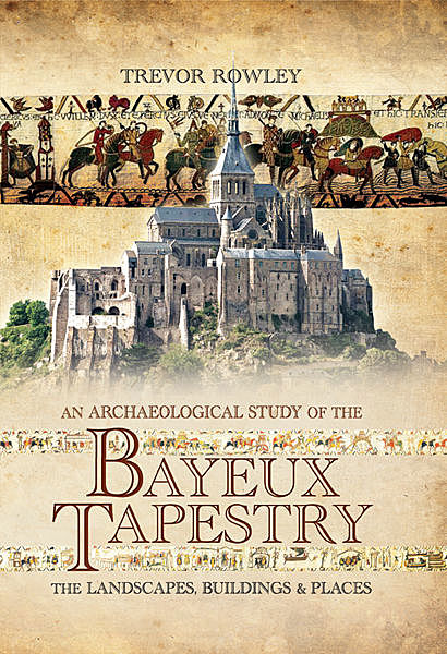 An Archaeological Study of the Bayeux Tapestry, Trevor Rowley