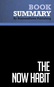 Summary: The Now Habit – Neil Fiore, BusinessNews Publishing