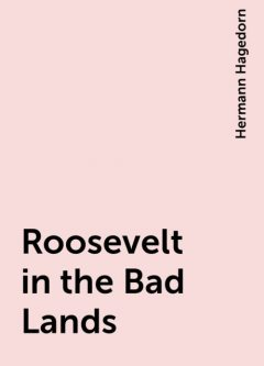 Roosevelt in the Bad Lands, Hermann Hagedorn