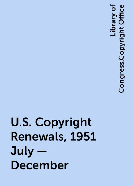 U.S. Copyright Renewals, 1951 July - December, Library of Congress.Copyright Office