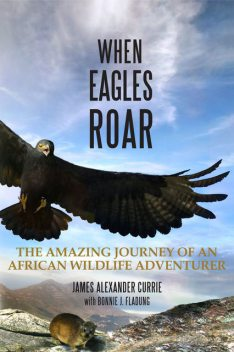When Eagles Roar: The Amazing Journey of an African Wildlife Adventurer, Bonnie J.Fladung, James Alexander Currie
