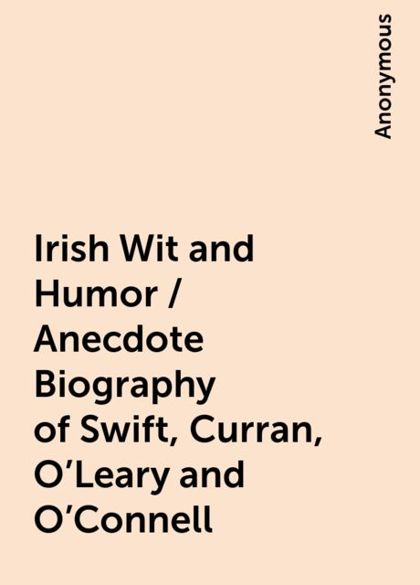 Irish Wit and Humor / Anecdote Biography of Swift, Curran, O'Leary and O'Connell,