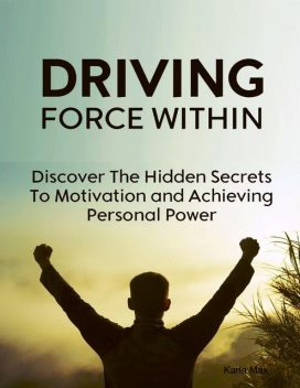 Driving Force Within – Discover the Hidden Secrets to Motivation and Achieving Personal Power, Karla Max