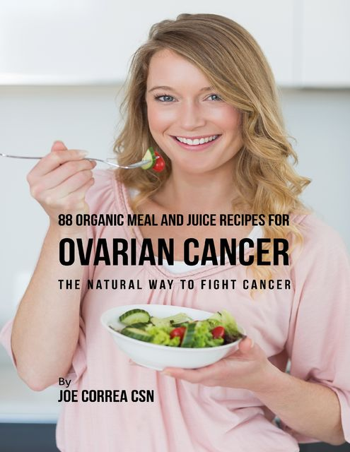 88 Organic Meal and Juice Recipes for Ovarian Cancer: The Natural Way to Fight Cancer, Joe Correa CSN