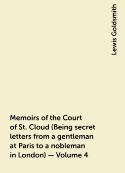Memoirs of the Court of St. Cloud (Being secret letters from a gentleman at Paris to a nobleman in London) — Volume 4, Lewis Goldsmith