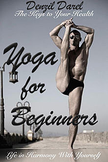 YOGA for Beginners: The Keys to Your Health or Life in Harmony With Yourself (Yoga Books), Denzil Darel