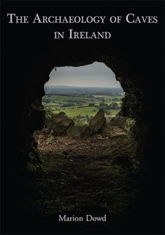 The Archaeology of Caves in Ireland, Marion Dowd