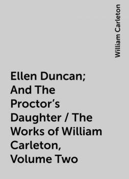 Ellen Duncan; And The Proctor's Daughter / The Works of William Carleton, Volume Two, William Carleton