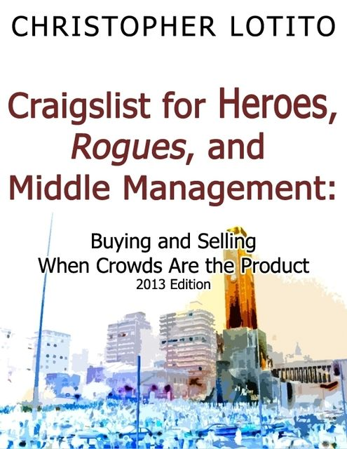 Craigslist for Heroes, Rogues, and Middle Management: Buying and Selling When Crowds Are the Product, Christopher Lotito