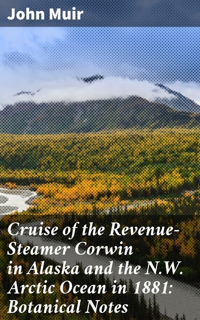 Cruise of the Revenue-Steamer Corwin in Alaska and the N.W. Arctic Ocean in 1881: Botanical Notes, John Muir