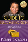 Rich Dad's Guide to Becoming Rich Without Cutting Up Your Credit Cards, Robert Kiyosaki
