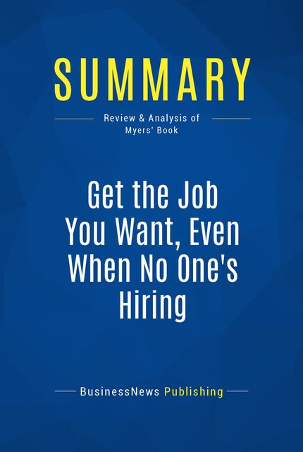 Summary: Get the Job You Want, Even When No One's Hiring - Ford R. Myers, Must Read Summaries