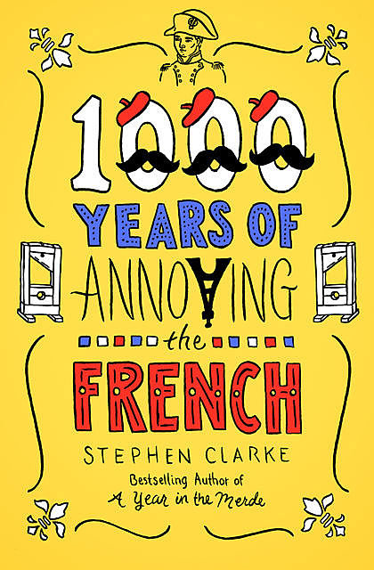 1000 Years of Annoying the French, Stephen Clarke