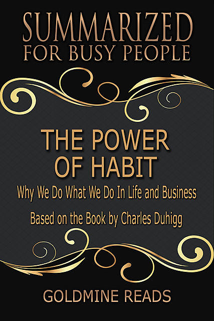 The Power of Habit – Summarized for Busy People: Why We Do What We Do In Life and Business: Based on the Book by Charles Duhigg, Goldmine Reads