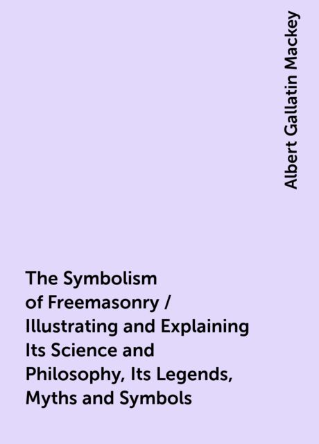 The Symbolism of Freemasonry / Illustrating and Explaining Its Science and Philosophy, Its Legends, Myths and Symbols, Albert Gallatin Mackey