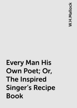 Every Man His Own Poet; Or, The Inspired Singer's Recipe Book, W.H.Mallock