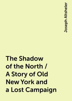 The Shadow of the North / A Story of Old New York and a Lost Campaign, Joseph Altsheler