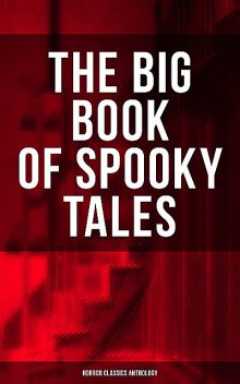 The Big Book of Spooky Tales – Horror Classics Anthology, Guy de Maupassant, Wilkie Collins, Nathaniel Hawthorne, M.R.James, William Archer, R.L.Stevenson, Younger Pliny, Edgar Allan Poe, W.f. harvey, C. Moffett, F. Marryat, Fitz-James O'Brien, Théopile Gautier, Villiers Adam, Katherine Rickford, Margar
