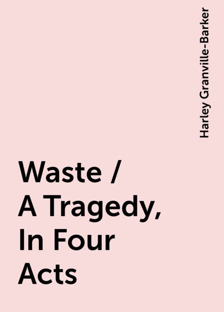 Waste / A Tragedy, In Four Acts, Harley Granville-Barker
