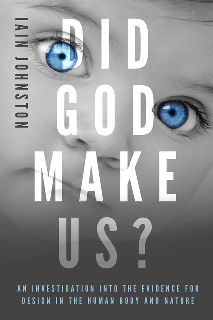 Did God Make Us?: An investigation into the evidence for design in the human body and nature, Iain Johnston