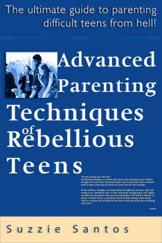 Advanced Parenting Techniques Of Rebellious Teens : The Ultimate Guide To Parenting Difficult Teens From Hell!, Suzzie Santos