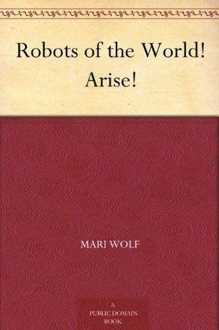 Robots of the World! Arise!, Mari Wolf