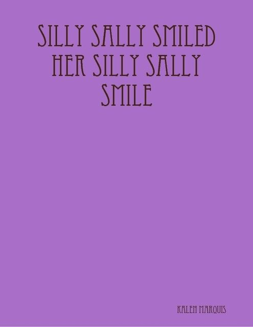 Silly Sally Smiled Her Silly Sally Smile, Kalen Marquis