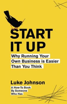 Start It Up: Why Running Your Own Business is Easier Than You Think, Luke Johnson