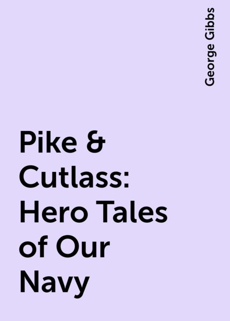 Pike & Cutlass: Hero Tales of Our Navy, George Gibbs