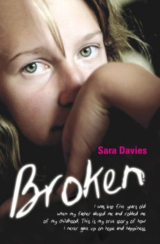 Broken – I was just five years old when my father abused me and robbed me of my childhood. This is my true story of how I never gave up on hope and happiness, Sara Davies