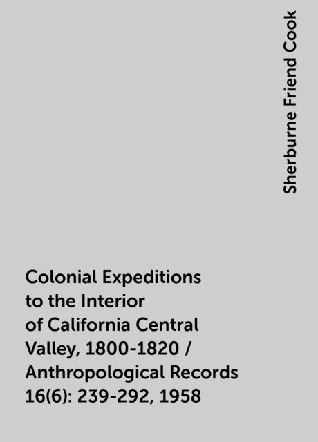 Colonial Expeditions to the Interior of California Central Valley, 1800-1820 / Anthropological Records 16(6):239-292, 1958, Sherburne Friend Cook