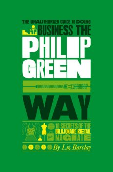 The Unauthorized Guide To Doing Business the Philip Green Way, Liz Barclay