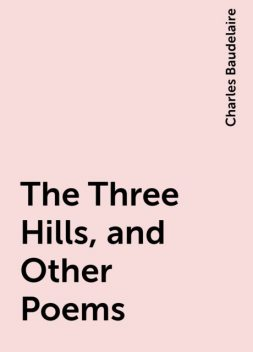 The Three Hills, and Other Poems, Charles Baudelaire