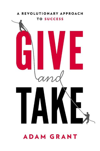Give and Take: A Revolutionary Approach to Success, Adam M.Grant Ph.d.