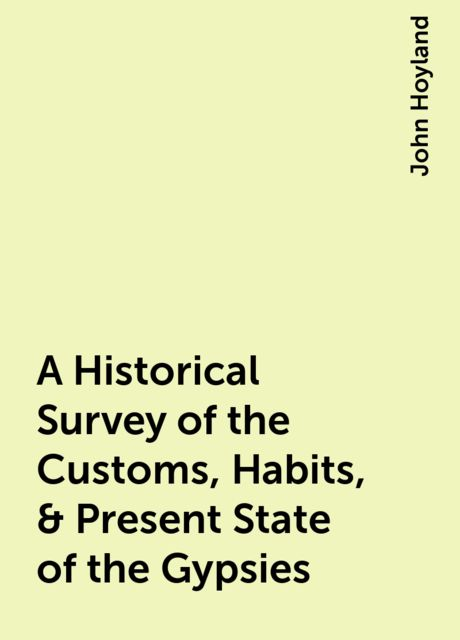 A Historical Survey of the Customs, Habits, & Present State of the Gypsies, John Hoyland