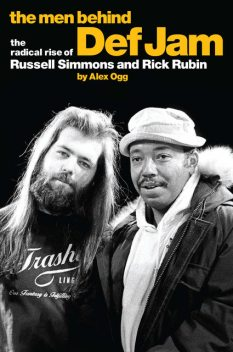 The Men Behind Def Jam: The Radical Rise Of Russell Simmons And Rick Rubin, ALEX OGG