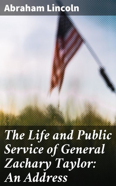 The Life and Public Service of General Zachary Taylor: An Address, Abraham Lincoln