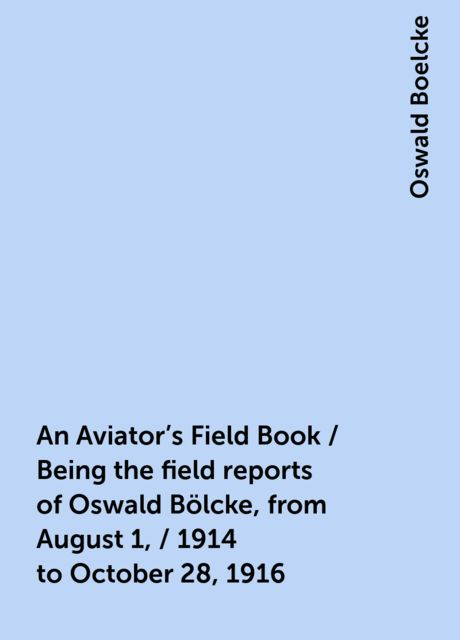 An Aviator's Field Book / Being the field reports of Oswald Bölcke, from August 1, / 1914 to October 28, 1916, Oswald Boelcke