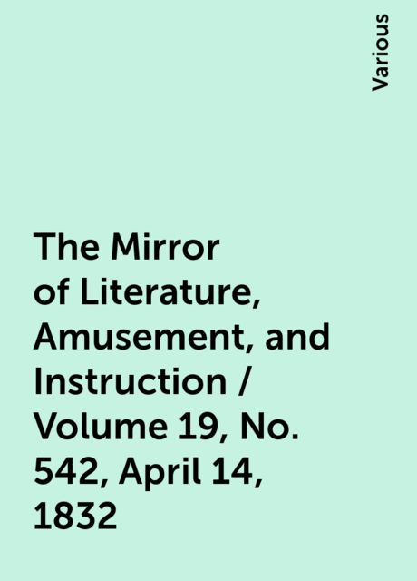 The Mirror of Literature, Amusement, and Instruction / Volume 19, No. 542, April 14, 1832, Various