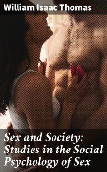 Sex and Society: Studies in the Social Psychology of Sex, William Thomas