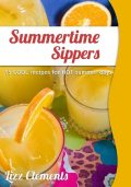 Summertime Sippers: 15 Cool Recipes for Hot Summer Days, Lizz Clements