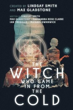 The Witch Who Came In From The Cold: The Complete Season 1, Michael Swanwick, Ian Tregillis, Max Gladstone, Cassandra Rose Clarke, Lindsay Smith