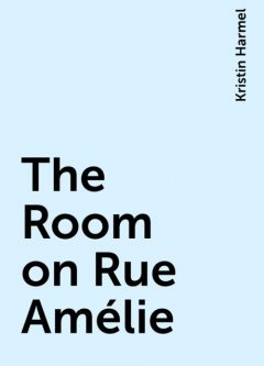 The Room on Rue Amélie, Kristin Harmel