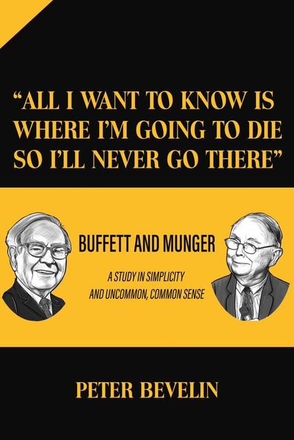 """""""All I Want to Know Is Where I'm Going to Die So I'll Never Go There"""": Buffett and Munger a Study in Simplicity and Uncommon, Common Sense, Peter Bevelin"""