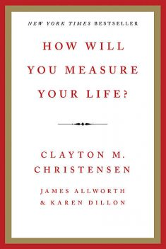 How Will You Measure Your Life?, Clayton Christensen, James Allworth, Karen Dillon